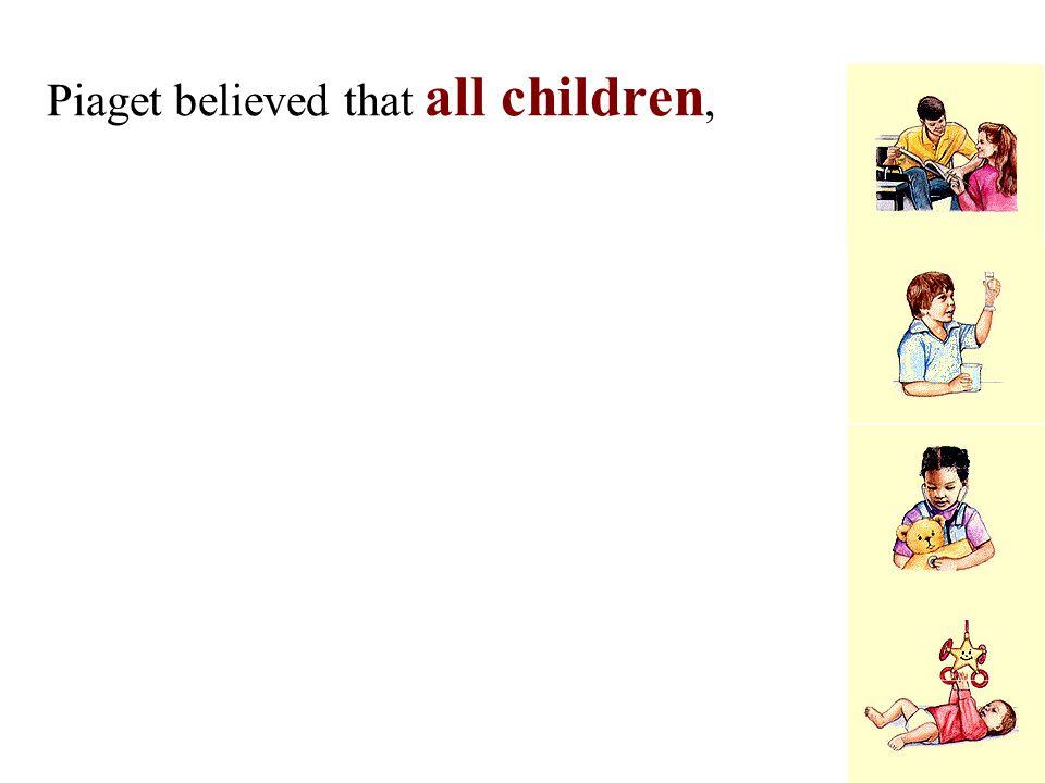 Piaget believed that all children,