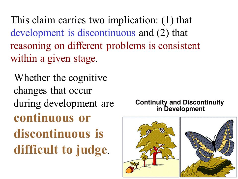 Whether the cognitive changes that occur during development are continuous or discontinuous is difficult to judge.