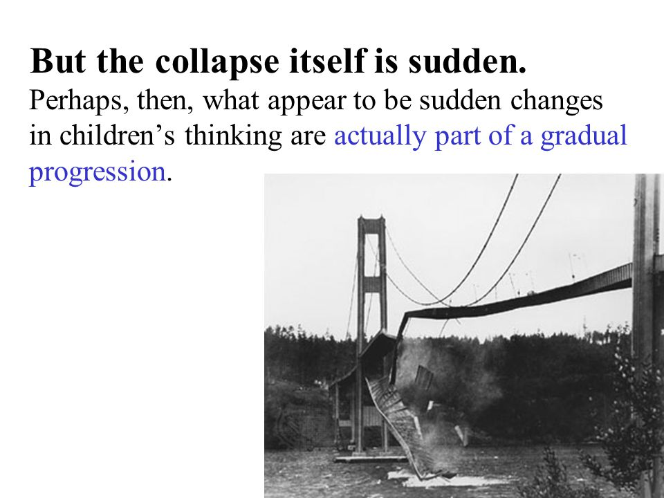 But the collapse itself is sudden. Perhaps, then, what appear to be sudden changes in children's thinking are actually part of a gradual progression.