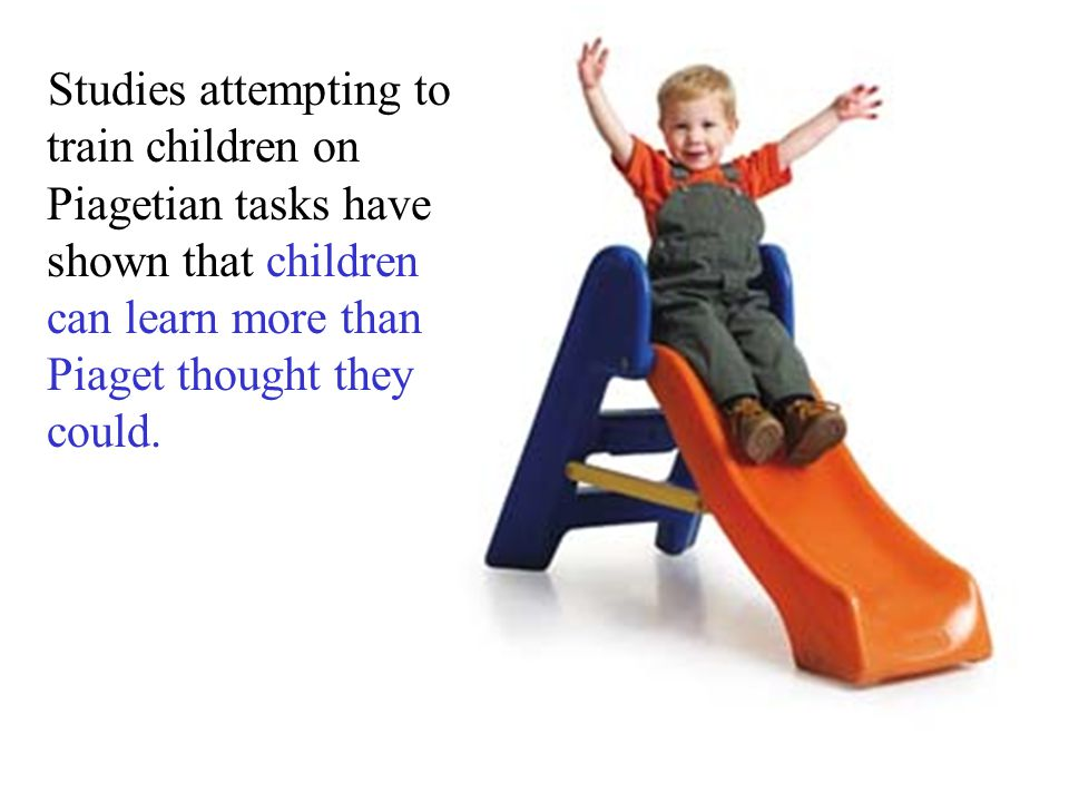 Studies attempting to train children on Piagetian tasks have shown that children can learn more than Piaget thought they could.