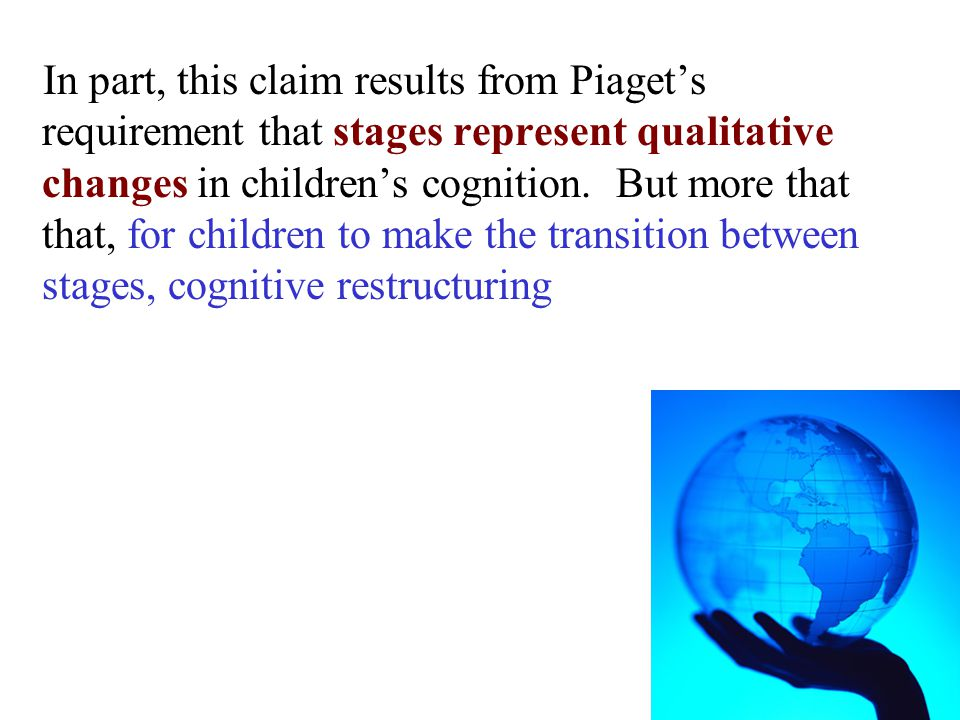 In part, this claim results from Piaget's requirement that stages represent qualitative changes in children's cognition. But more that that, for child