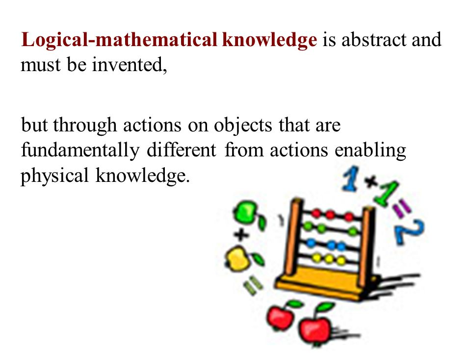 Logical-mathematical knowledge is abstract and must be invented, but through actions on objects that are fundamentally different from actions enabling