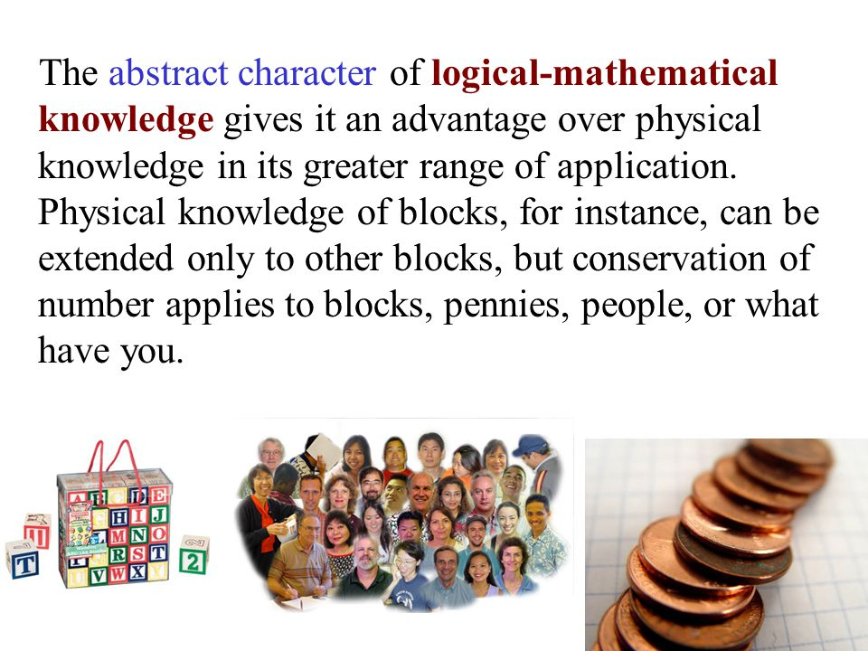 The abstract character of logical-mathematical knowledge gives it an advantage over physical knowledge in its greater range of application. Physical k