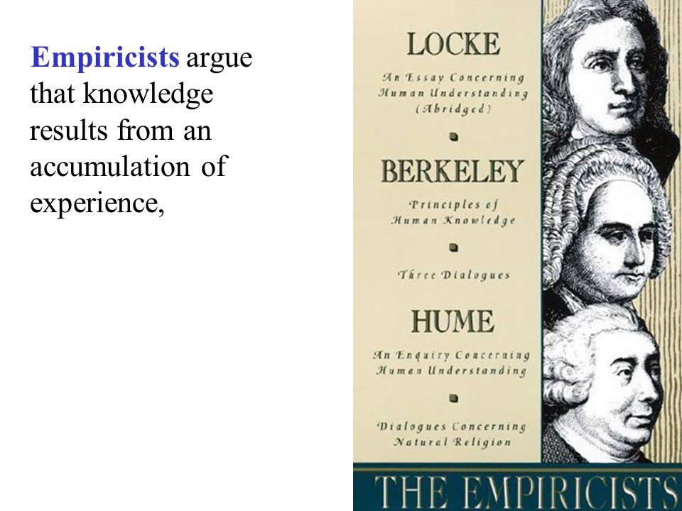 Empiricists argue that knowledge results from an accumulation of experience,