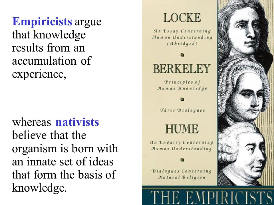 whereas nativists believe that the organism is born with an innate set of ideas that form the basis of knowledge.
