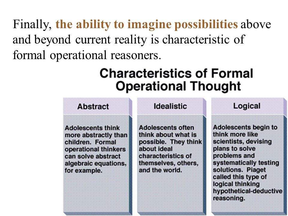 Finally, the ability to imagine possibilities above and beyond current reality is characteristic of formal operational reasoners.