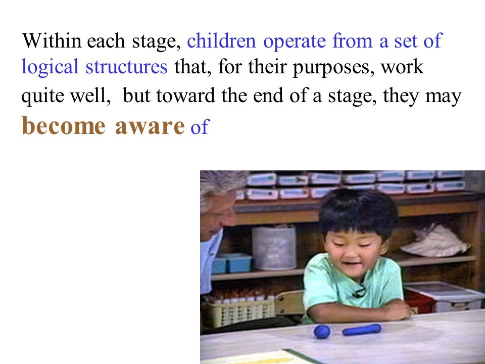 Within each stage, children operate from a set of logical structures that, for their purposes, work quite well, but toward the end of a stage, they ma