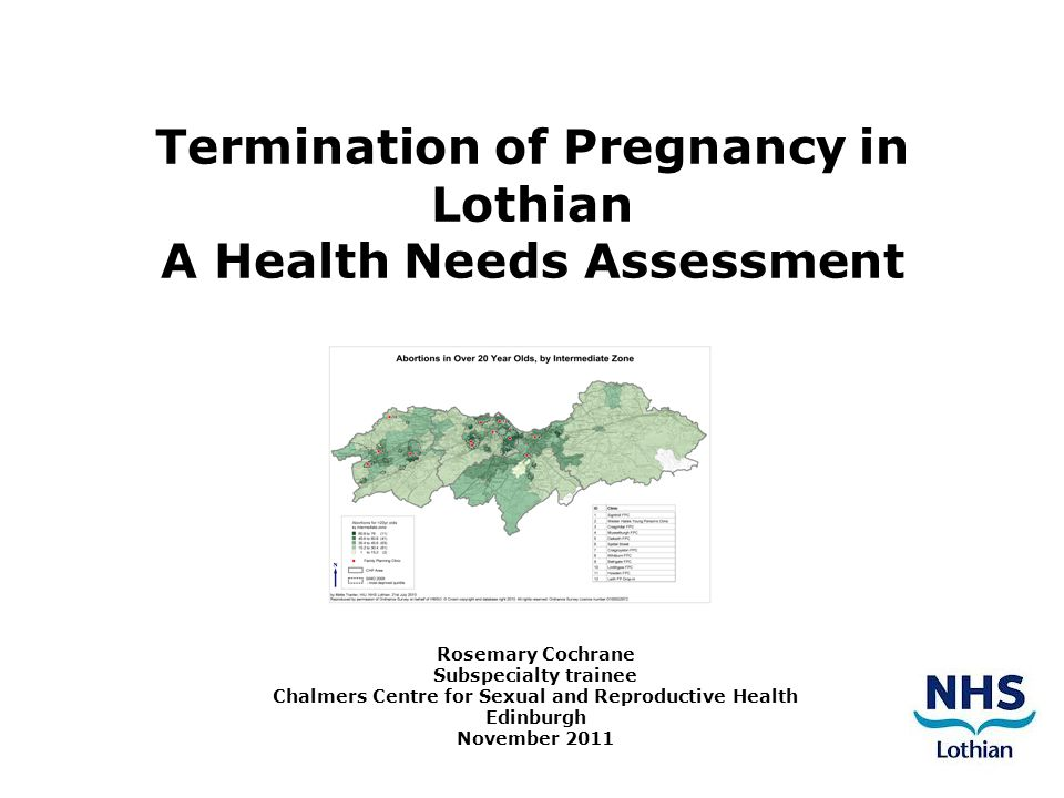 Termination of Pregnancy in Lothian A Health Needs Assessment Rosemary Cochrane Subspecialty trainee Chalmers Centre for Sexual and Reproductive Health Edinburgh November 2011