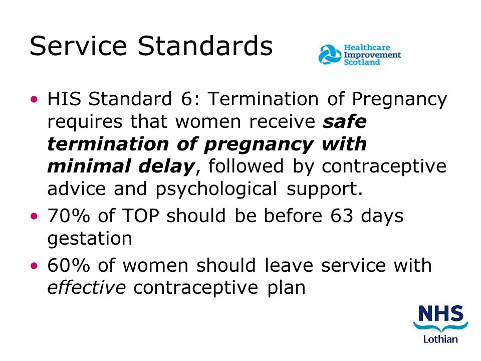 Service Standards HIS Standard 6: Termination of Pregnancy requires that women receive safe termination of pregnancy with minimal delay, followed by contraceptive advice and psychological support.