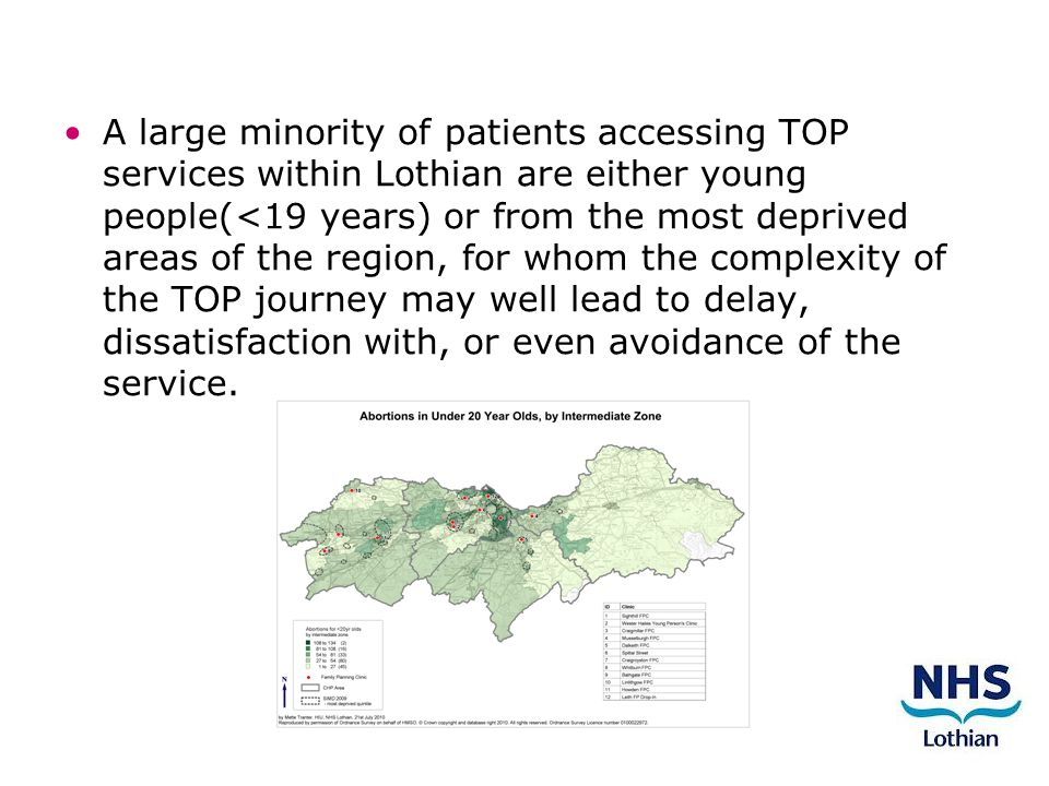 A large minority of patients accessing TOP services within Lothian are either young people(<19 years) or from the most deprived areas of the region, for whom the complexity of the TOP journey may well lead to delay, dissatisfaction with, or even avoidance of the service.