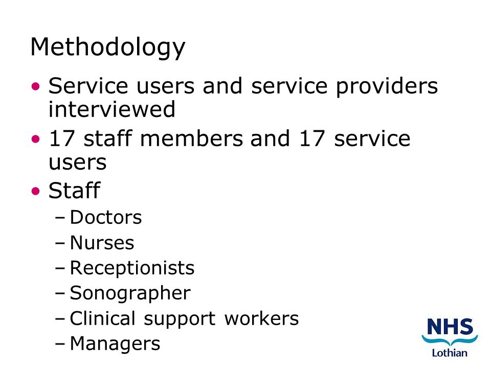 Methodology Service users and service providers interviewed 17 staff members and 17 service users Staff –Doctors –Nurses –Receptionists –Sonographer –Clinical support workers –Managers
