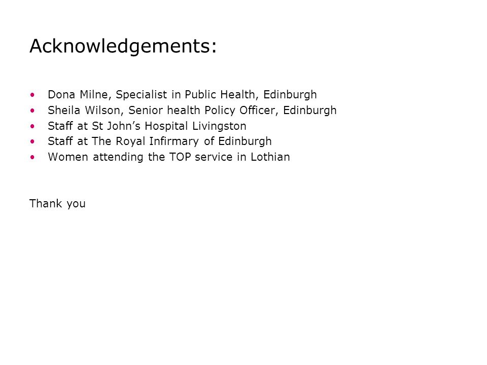 Acknowledgements: Dona Milne, Specialist in Public Health, Edinburgh Sheila Wilson, Senior health Policy Officer, Edinburgh Staff at St John's Hospital Livingston Staff at The Royal Infirmary of Edinburgh Women attending the TOP service in Lothian Thank you