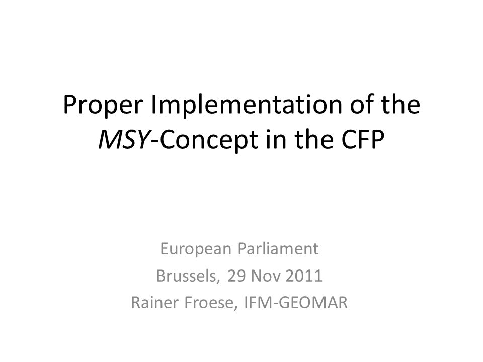 Proper Implementation of the MSY-Concept in the CFP European Parliament Brussels, 29 Nov 2011 Rainer Froese, IFM-GEOMAR