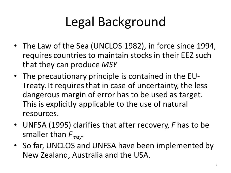 Legal Background The Law of the Sea (UNCLOS 1982), in force since 1994, requires countries to maintain stocks in their EEZ such that they can produce MSY The precautionary principle is contained in the EU- Treaty.