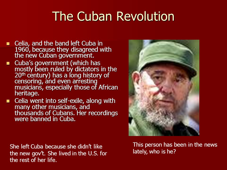 The Cuban Revolution Celia, and the band left Cuba in 1960, because they disagreed with the new Cuban government.