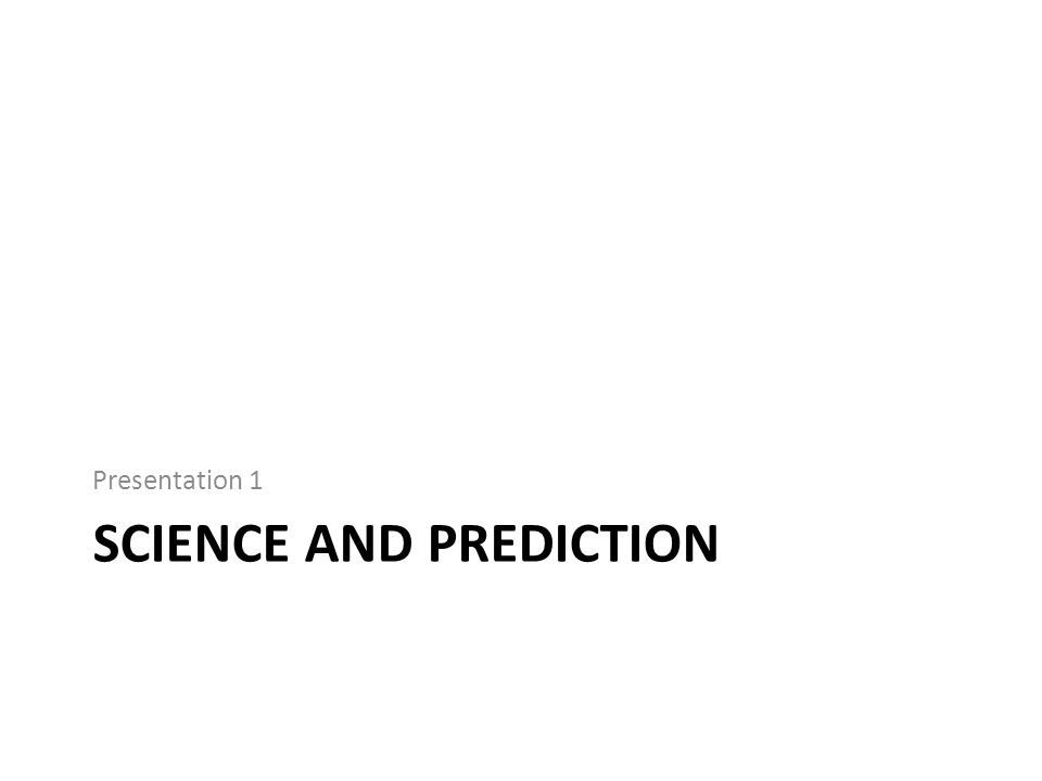 SCIENCE AND PREDICTION Presentation 1
