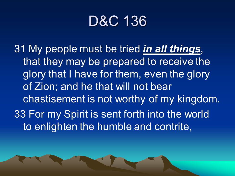 D&C 136 31 My people must be tried in all things, that they may be prepared to receive the glory that I have for them, even the glory of Zion; and he that will not bear chastisement is not worthy of my kingdom.