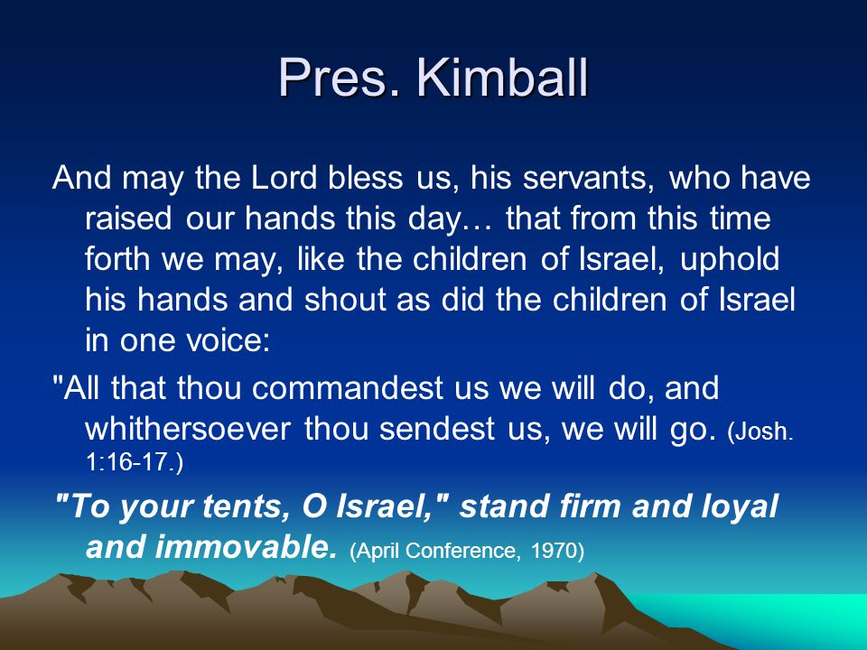 Pres. Kimball And may the Lord bless us, his servants, who have raised our hands this day… that from this time forth we may, like the children of Isra