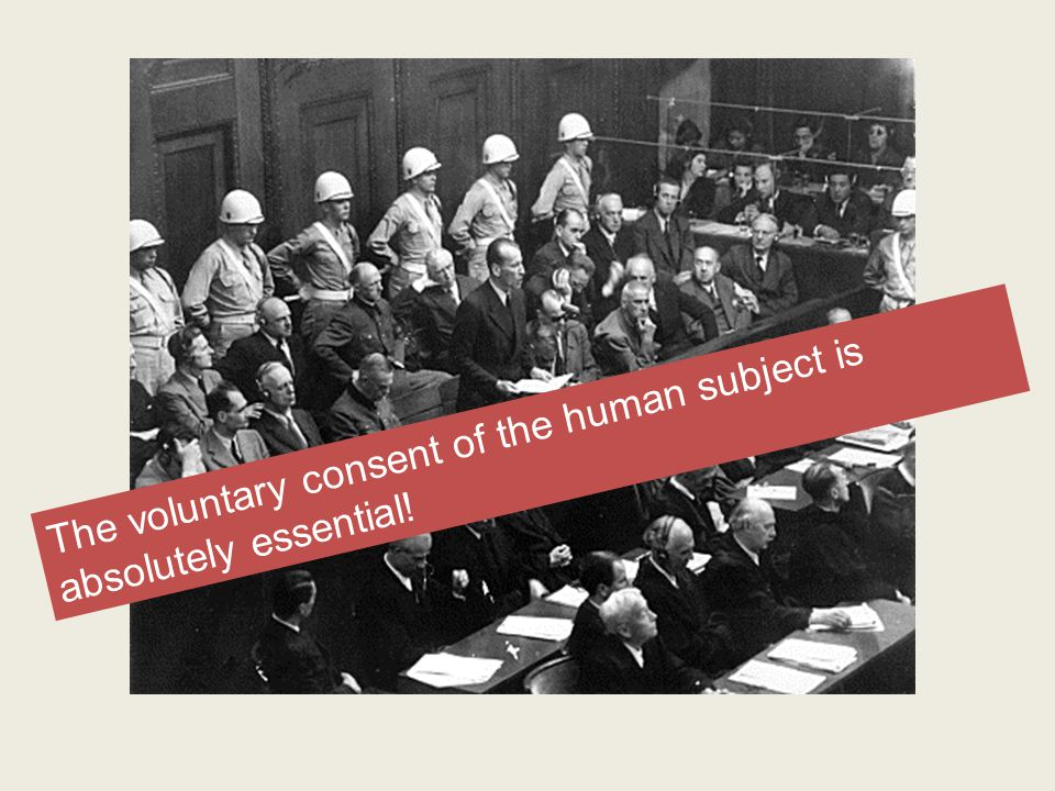 The voluntary consent of the human subject is absolutely essential!