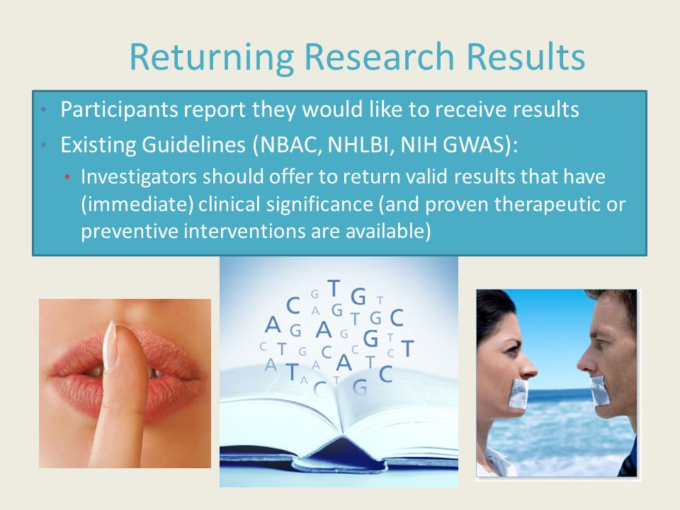 Returning Research Results Participants report they would like to receive results Existing Guidelines (NBAC, NHLBI, NIH GWAS): Investigators should of