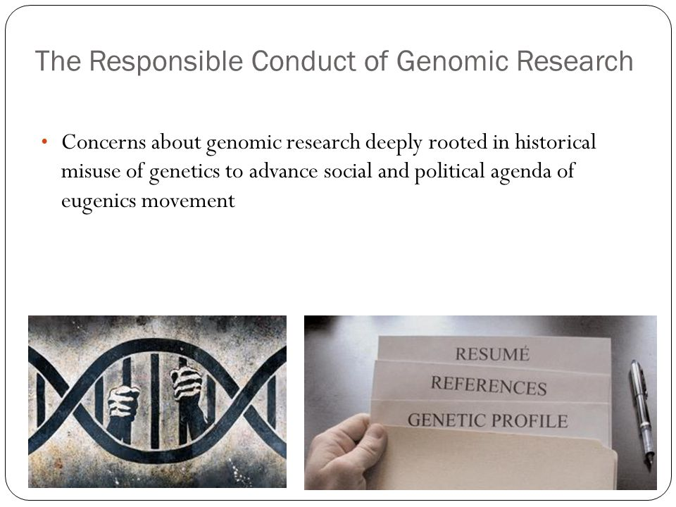 The Responsible Conduct of Genomic Research Concerns about genomic research deeply rooted in historical misuse of genetics to advance social and political agenda of eugenics movement