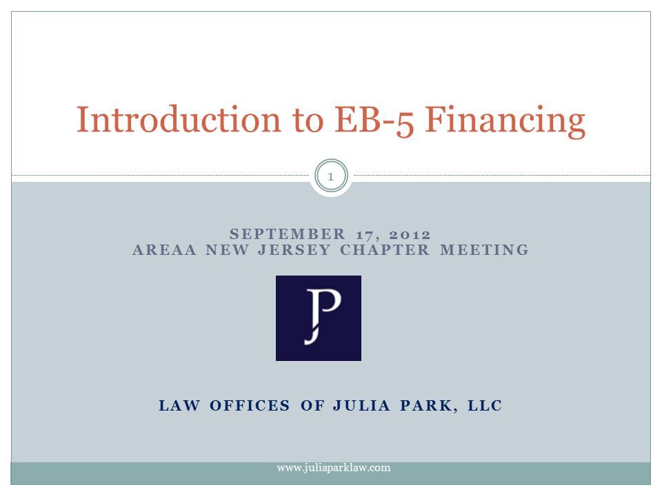 SEPTEMBER 17, 2012 AREAA NEW JERSEY CHAPTER MEETING LAW OFFICES OF JULIA PARK, LLC Introduction to EB-5 Financing 1 www.juliaparklaw.com