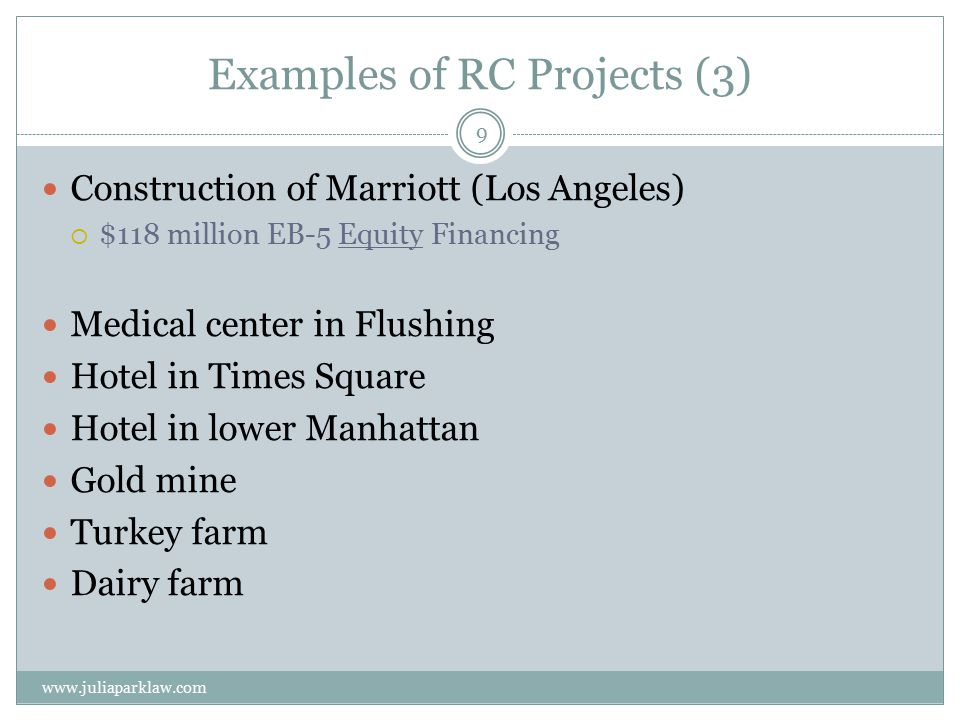Examples of RC Projects (3) Construction of Marriott (Los Angeles)  $118 million EB-5 Equity Financing Medical center in Flushing Hotel in Times Square Hotel in lower Manhattan Gold mine Turkey farm Dairy farm www.juliaparklaw.com 9