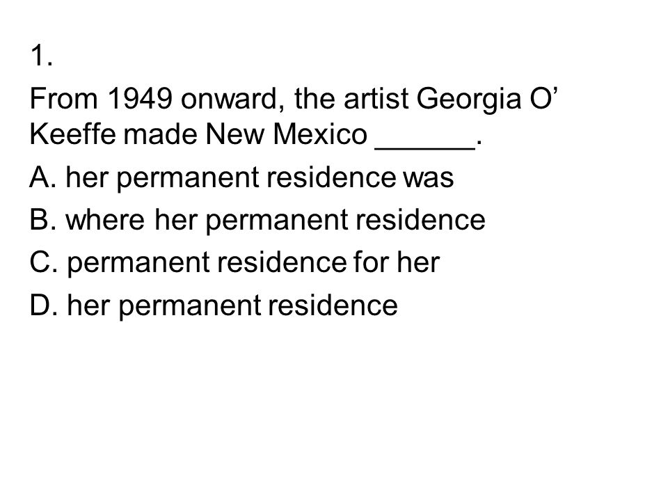 1. From 1949 onward, the artist Georgia O' Keeffe made New Mexico ______. A. her permanent residence was B. where her permanent residence C. permanent