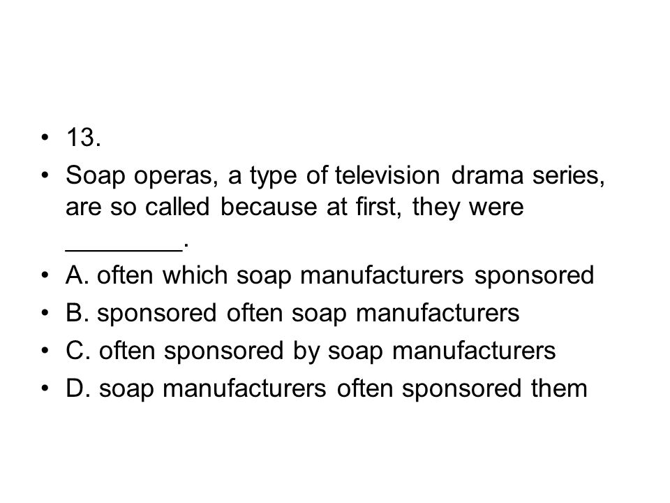 13. Soap operas, a type of television drama series, are so called because at first, they were ________. A. often which soap manufacturers sponsored B.