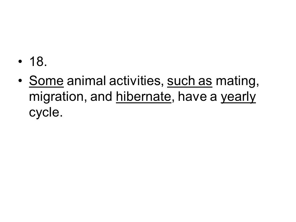 18. Some animal activities, such as mating, migration, and hibernate, have a yearly cycle.
