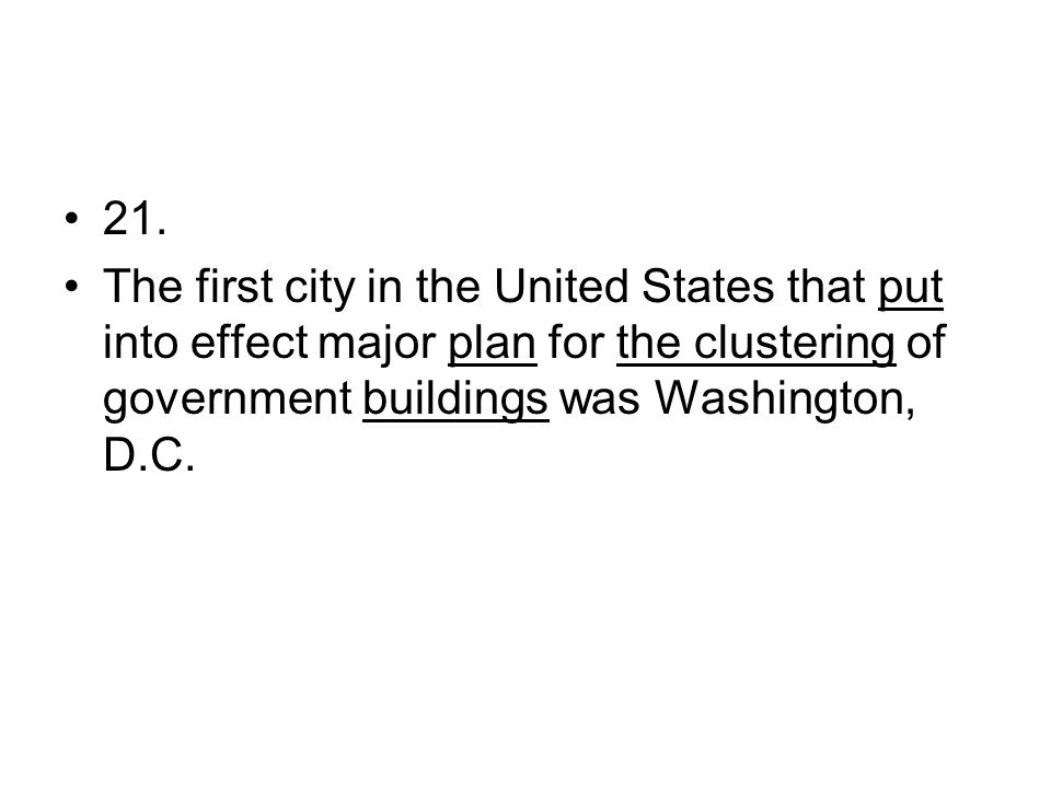 21. The first city in the United States that put into effect major plan for the clustering of government buildings was Washington, D.C.