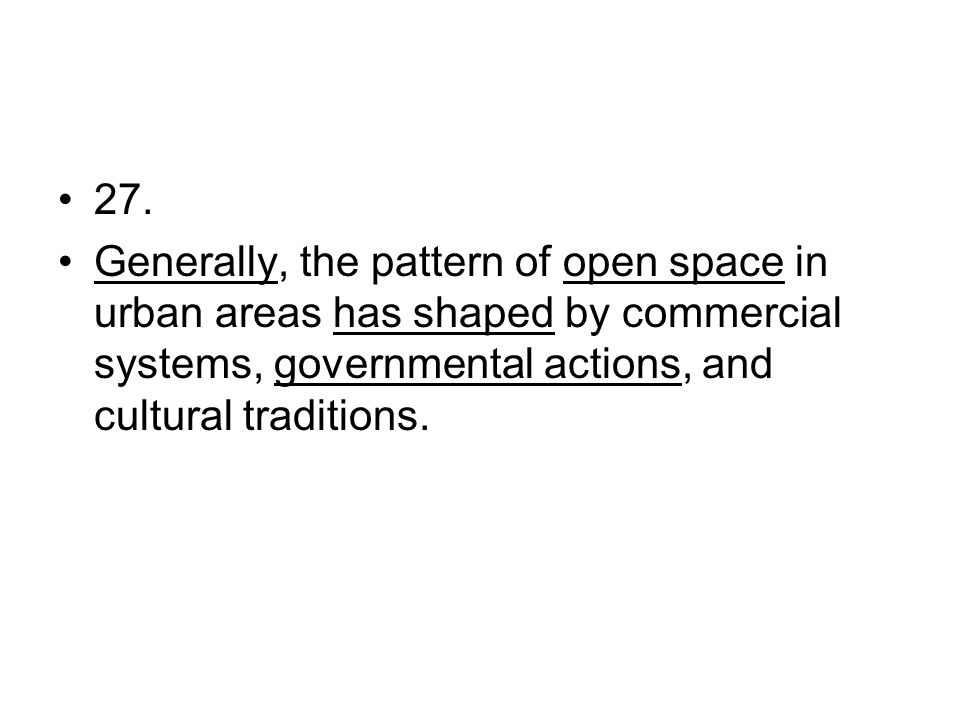 27. Generally, the pattern of open space in urban areas has shaped by commercial systems, governmental actions, and cultural traditions.