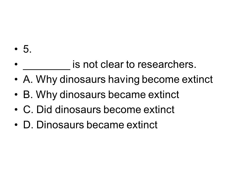 5. ________ is not clear to researchers. A. Why dinosaurs having become extinct B. Why dinosaurs became extinct C. Did dinosaurs become extinct D. Din