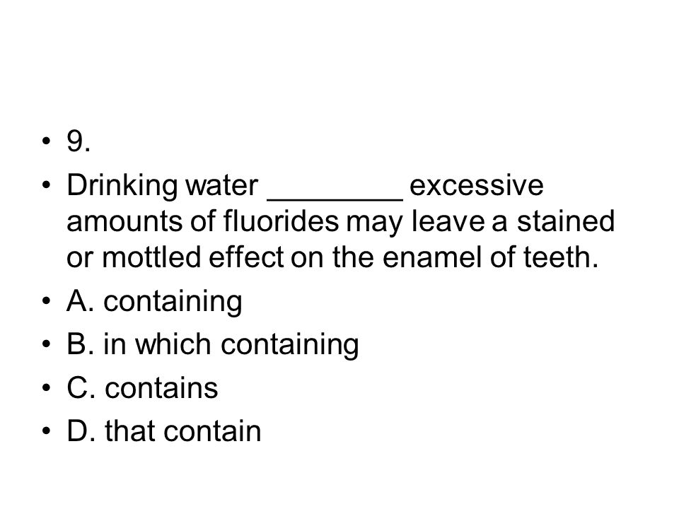 9. Drinking water ________ excessive amounts of fluorides may leave a stained or mottled effect on the enamel of teeth. A. containing B. in which cont