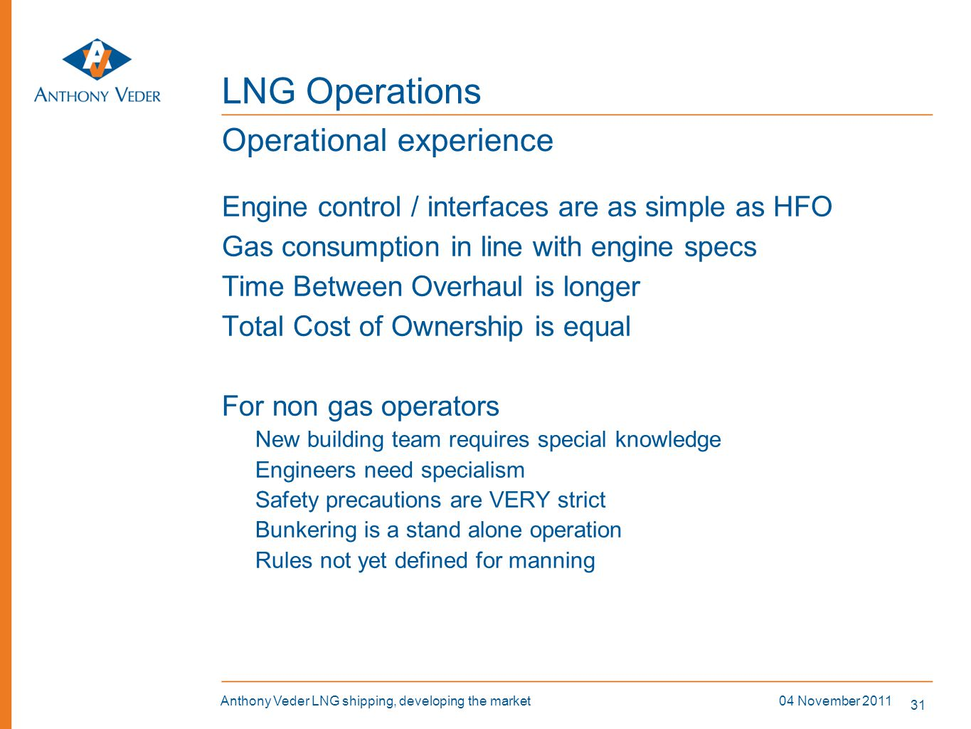 31 04 November 2011Anthony Veder LNG shipping, developing the market LNG Operations Engine control / interfaces are as simple as HFO Gas consumption i