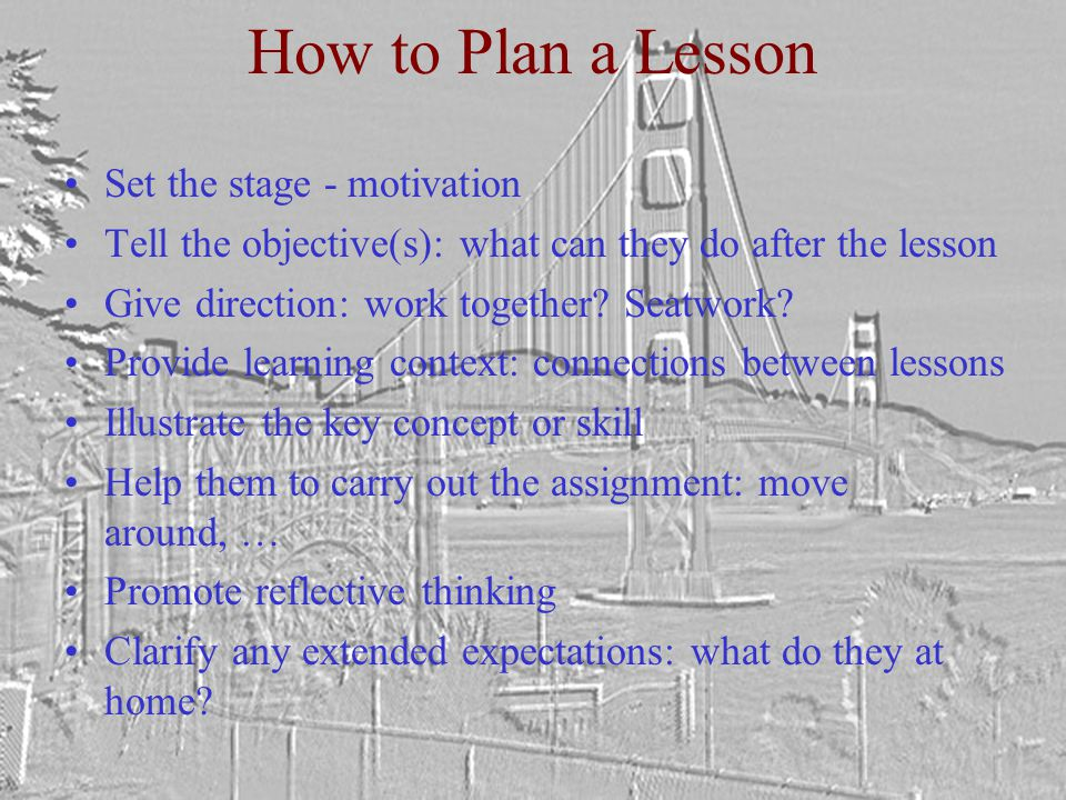How to Plan a Lesson Set the stage - motivation Tell the objective(s): what can they do after the lesson Give direction: work together.