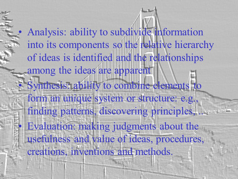 Analysis: ability to subdivide information into its components so the relative hierarchy of ideas is identified and the relationships among the ideas are apparent Synthesis: ability to combine elements to form an unique system or structure: e.g., finding patterns, discovering principles,..