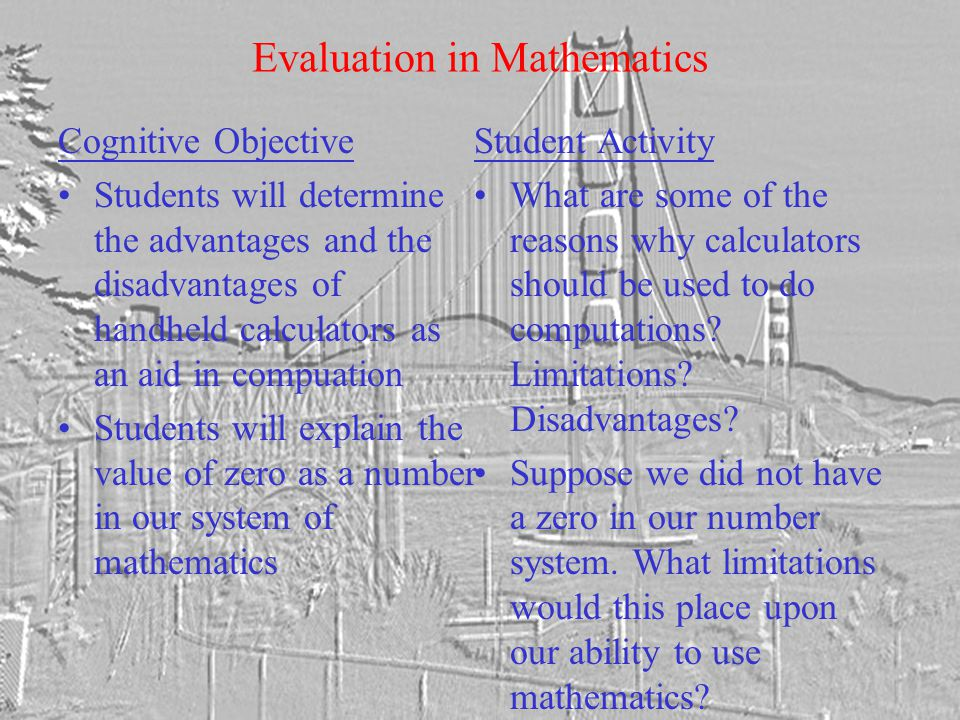 Evaluation in Mathematics Cognitive Objective Students will determine the advantages and the disadvantages of handheld calculators as an aid in compuation Students will explain the value of zero as a number in our system of mathematics Student Activity What are some of the reasons why calculators should be used to do computations.