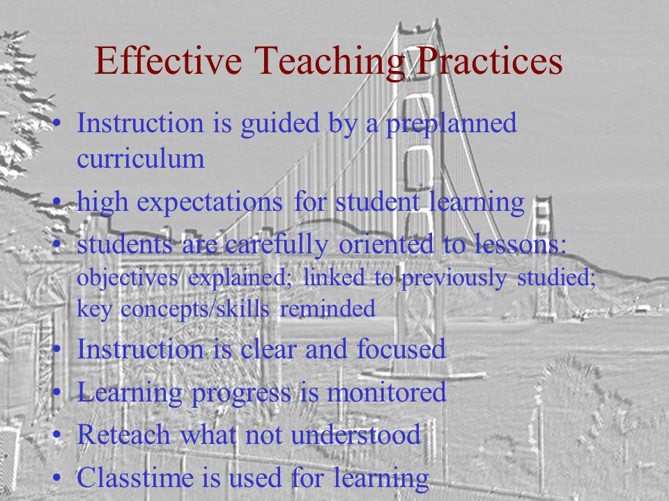 Effective Teaching Practices Instruction is guided by a preplanned curriculum high expectations for student learning students are carefully oriented to lessons: objectives explained; linked to previously studied; key concepts/skills reminded Instruction is clear and focused Learning progress is monitored Reteach what not understood Classtime is used for learning