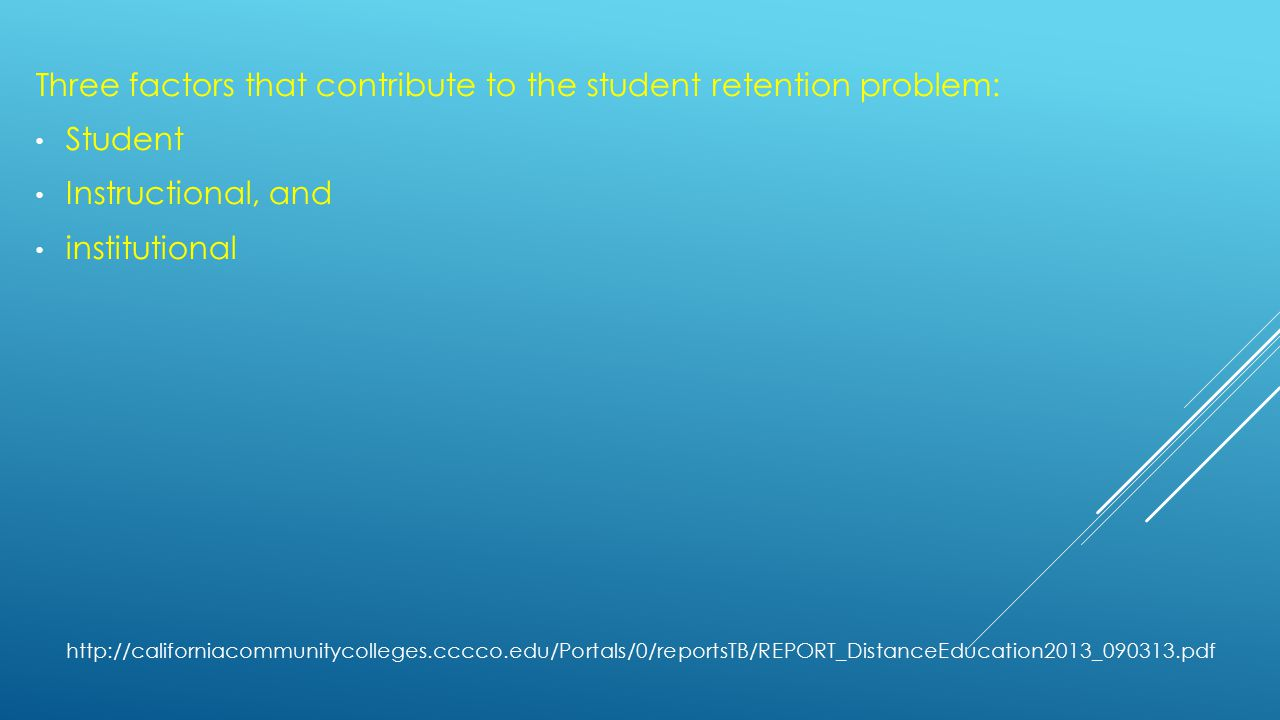 Three factors that contribute to the student retention problem: Student Instructional, and institutional http://californiacommunitycolleges.cccco.edu/Portals/0/reportsTB/REPORT_DistanceEducation2013_090313.pdf