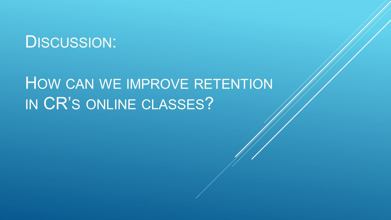 D ISCUSSION : H OW CAN WE IMPROVE RETENTION IN CR' S ONLINE CLASSES
