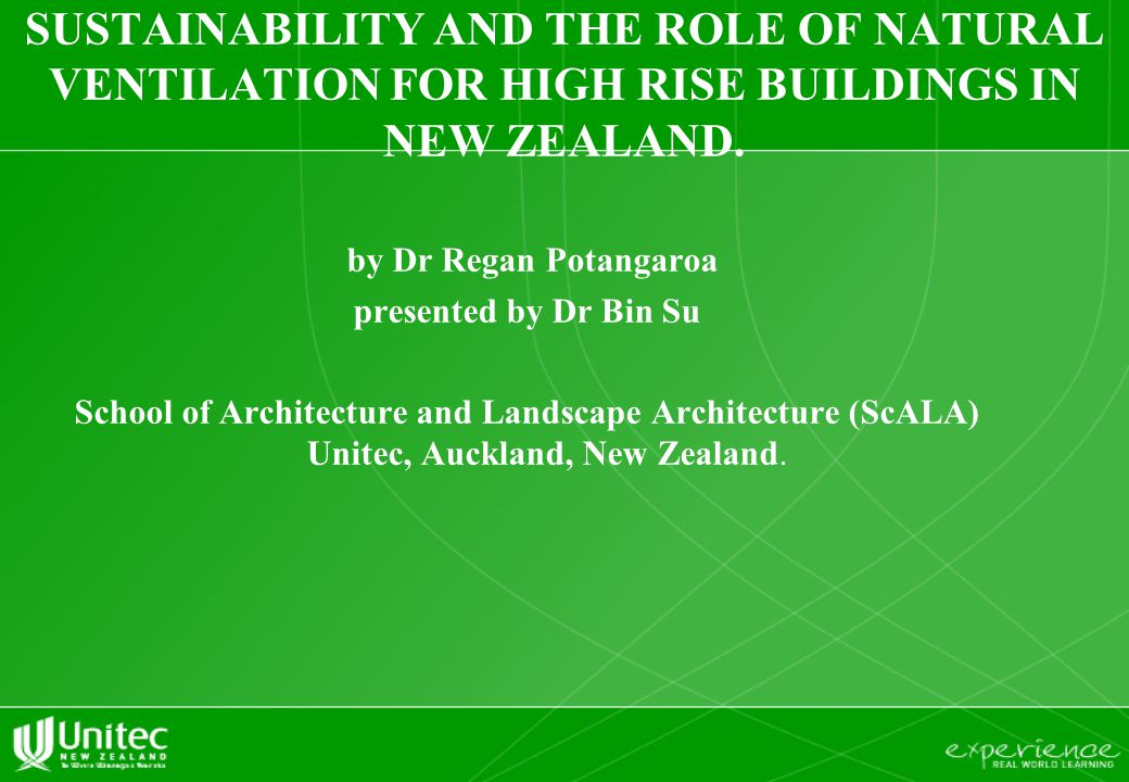 SUSTAINABILITY AND THE ROLE OF NATURAL VENTILATION FOR HIGH RISE BUILDINGS IN NEW ZEALAND. by Dr Regan Potangaroa presented by Dr Bin Su School of Arc