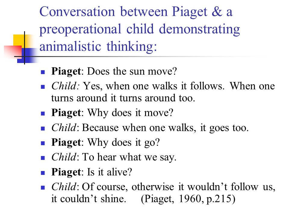 Conversation between Piaget & a preoperational child demonstrating animalistic thinking: Piaget: Does the sun move? Child: Yes, when one walks it foll