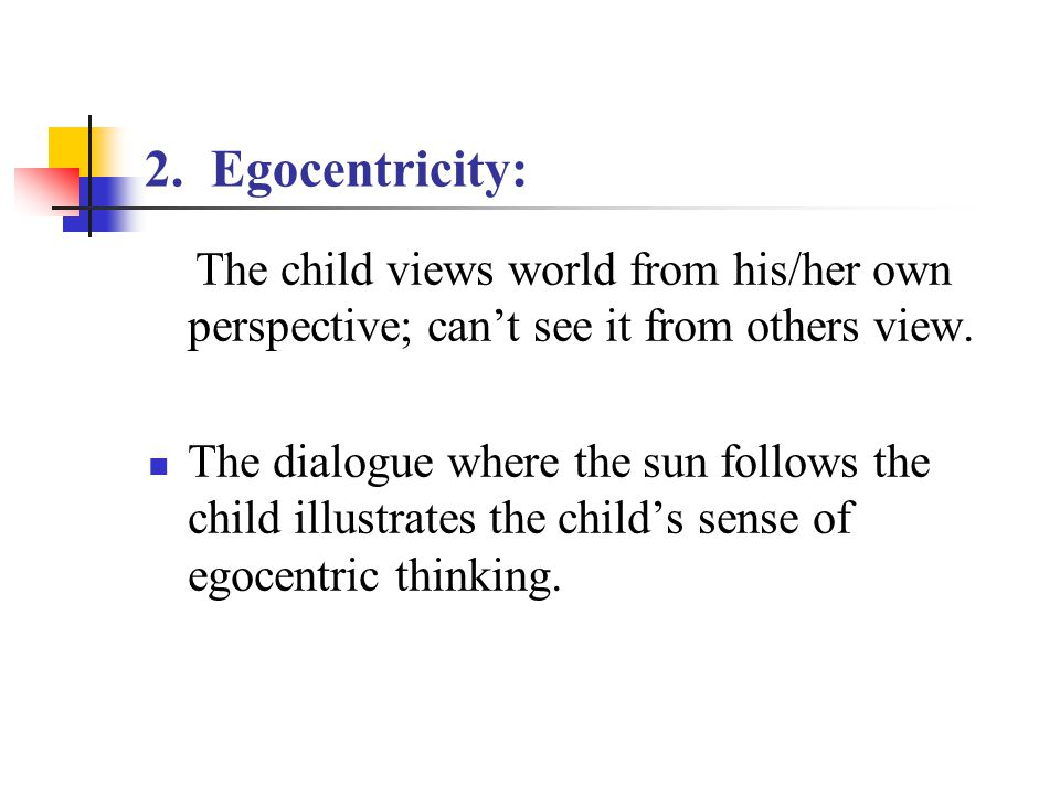 2. Egocentricity: The child views world from his/her own perspective; can't see it from others view. The dialogue where the sun follows the child illu