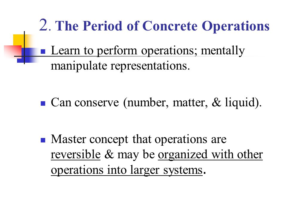 2. The Period of Concrete Operations Learn to perform operations; mentally manipulate representations. Can conserve (number, matter, & liquid). Master