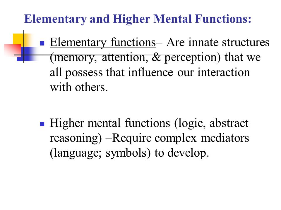 Elementary and Higher Mental Functions: Elementary functions– Are innate structures (memory, attention, & perception) that we all possess that influen
