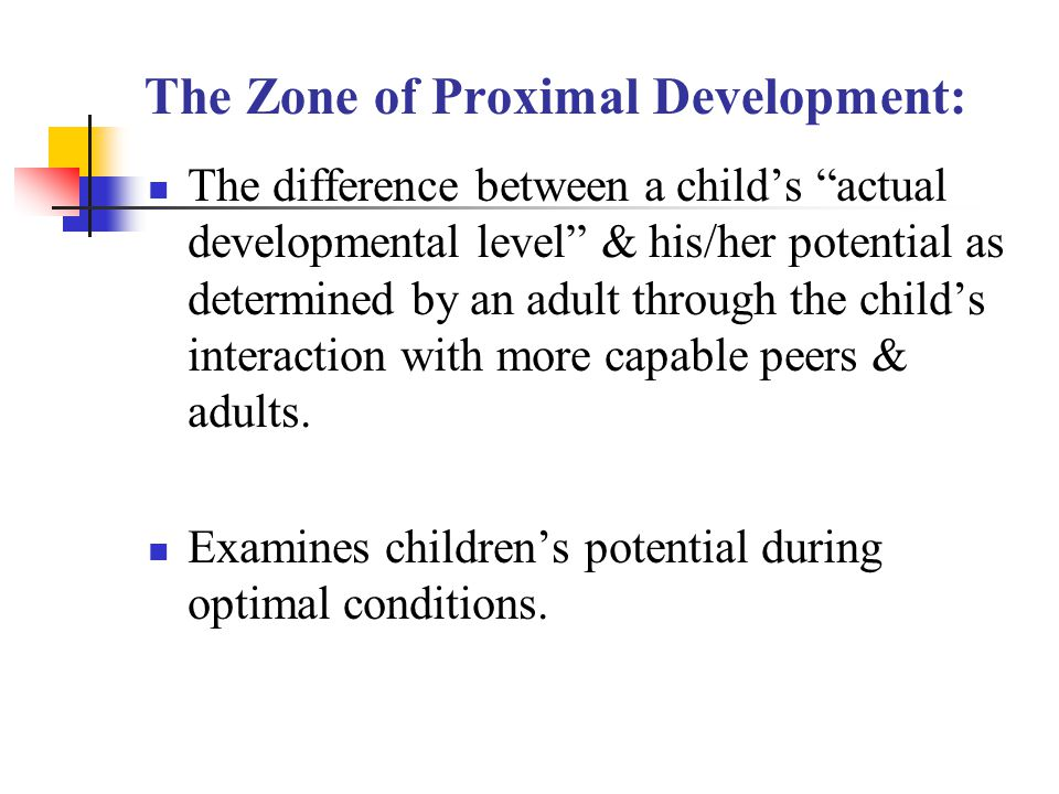"""The Zone of Proximal Development: The difference between a child's """"actual developmental level"""" & his/her potential as determined by an adult through"""
