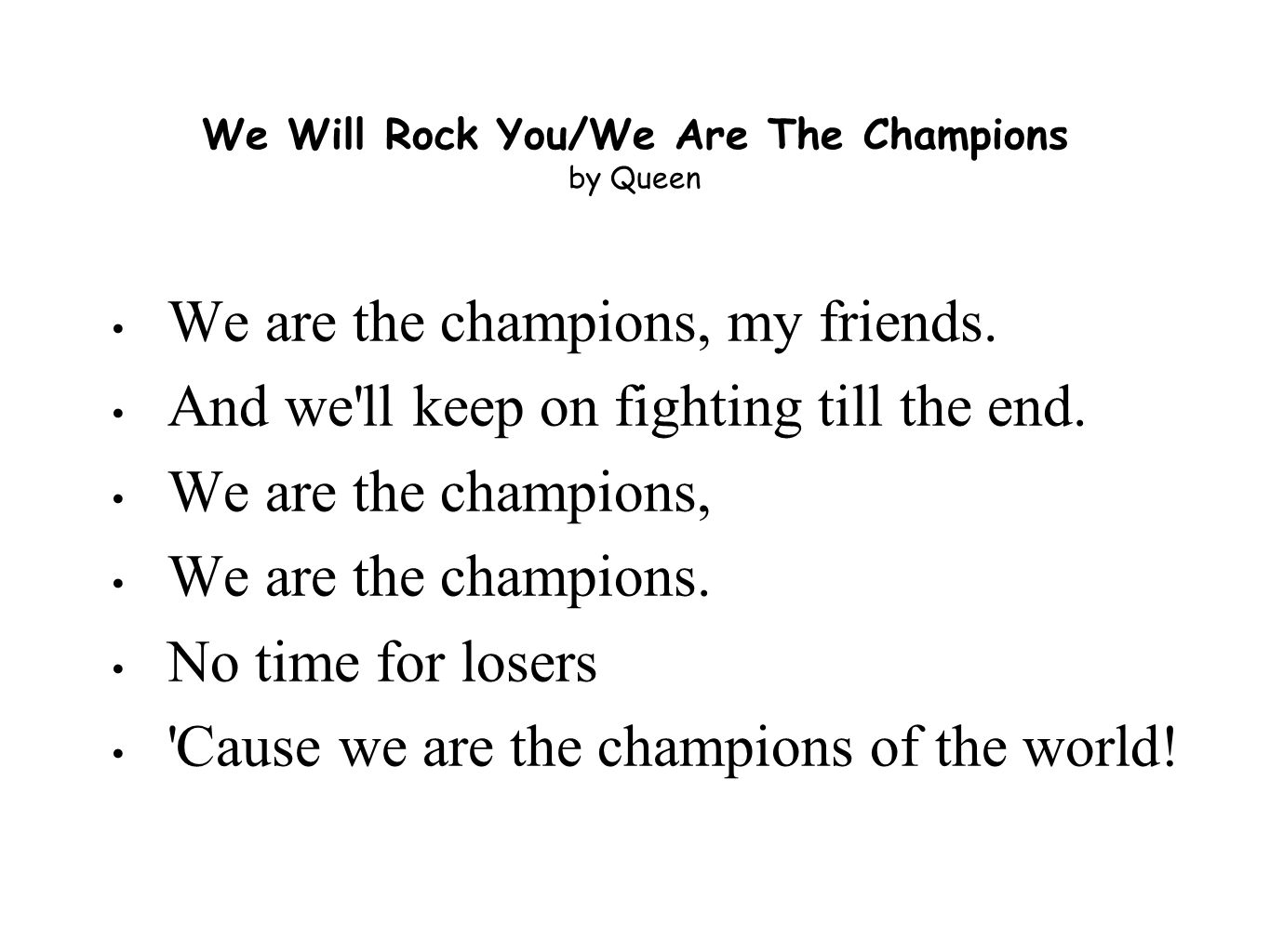 We Will Rock You/We Are The Champions by Queen We are the champions, my friends.