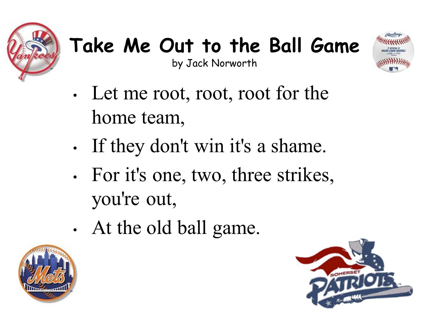 Take Me Out to the Ball Game by Jack Norworth Let me root, root, root for the home team, If they don t win it s a shame.