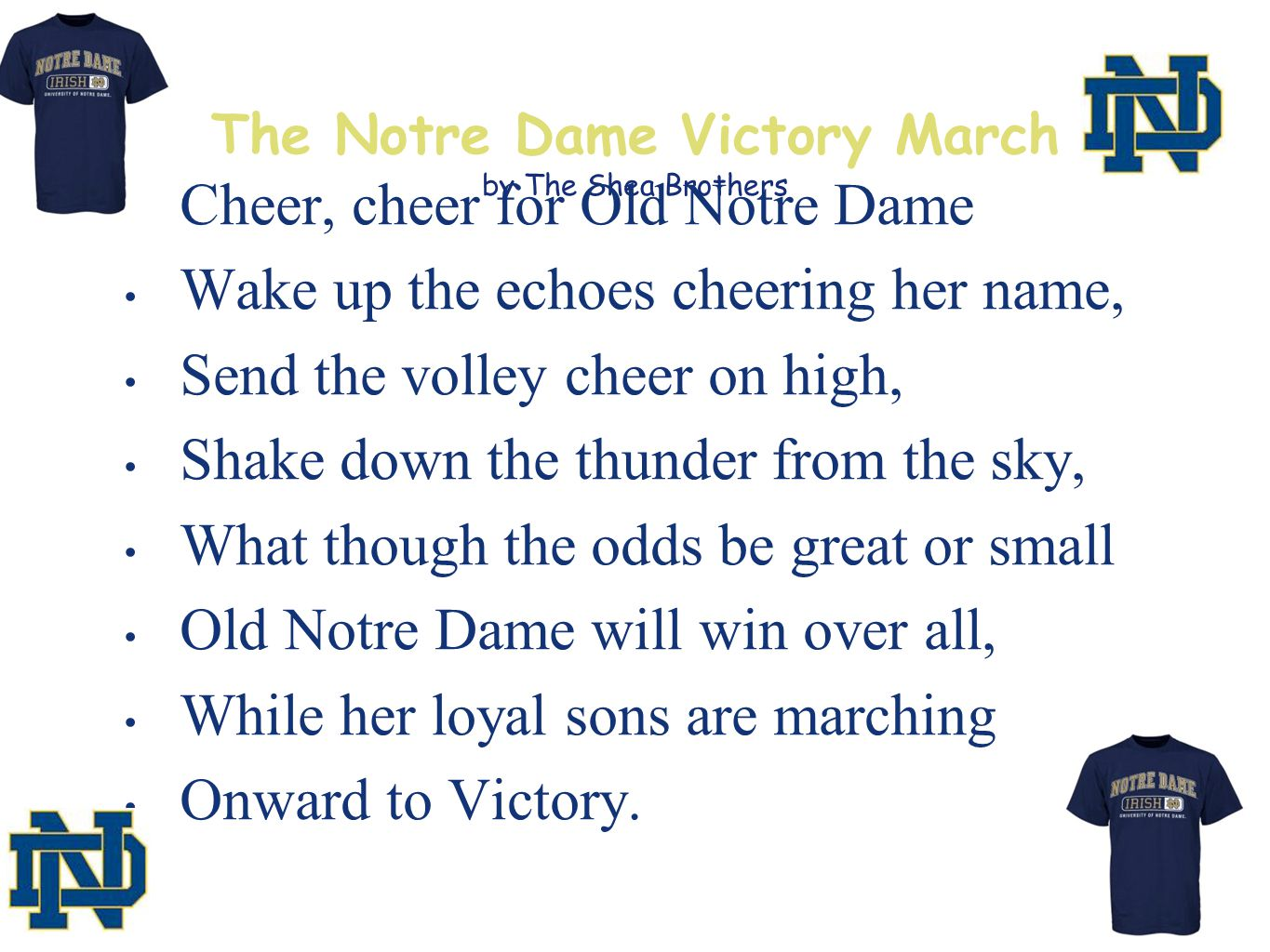 The Notre Dame Victory March by The Shea Brothers Cheer, cheer for Old Notre Dame Wake up the echoes cheering her name, Send the volley cheer on high, Shake down the thunder from the sky, What though the odds be great or small Old Notre Dame will win over all, While her loyal sons are marching Onward to Victory.